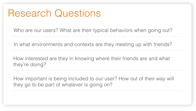 Image of our key research questions including who are our users? What are their typical behaviors when going out? What environments and contexts are involved? How interested are they in knowing where their friends are and what they're doing? How important is being included to our user? How important is being included to our user?