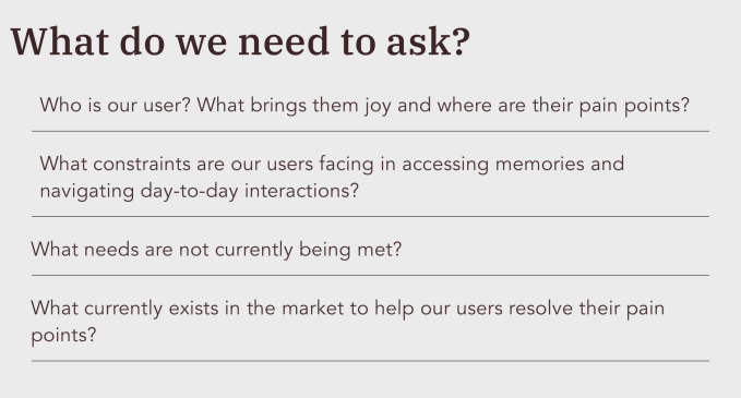 """Image showing key questions we needed to ask, including """"who is our user? What brings them joy / pain?"""" """"What constraints are they facing in accessing memories and navigating daily interactions?"""" """"What needs are not currently being met?"""" """"What currently exists in the market to help our users resolve their pain points?"""""""